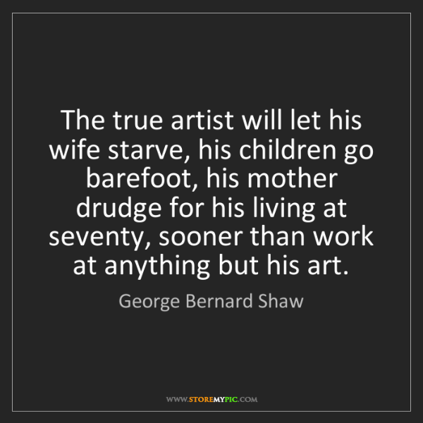 George Bernard Shaw: The true artist will let his wife starve, his children...