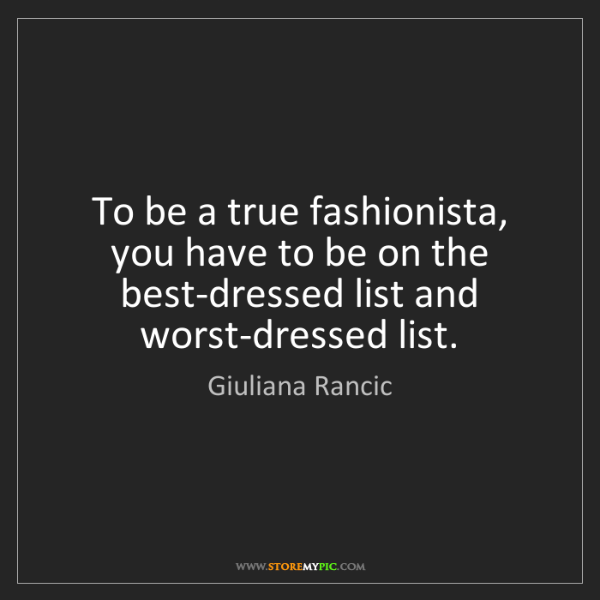 Giuliana Rancic: To be a true fashionista, you have to be on the best-dressed...