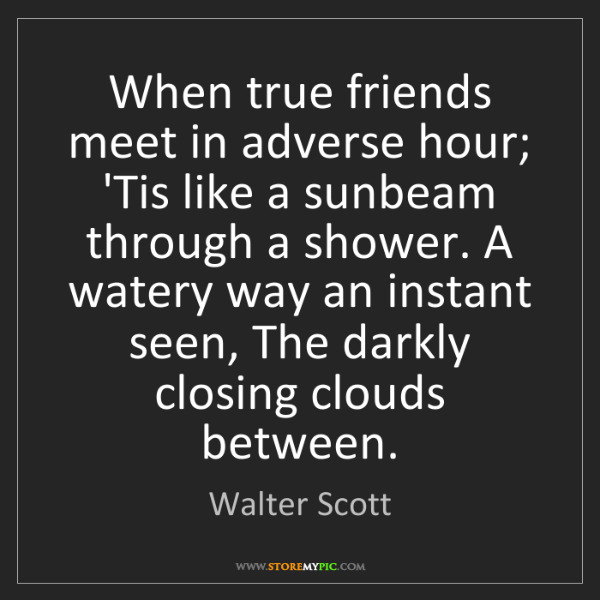 Walter Scott: When true friends meet in adverse hour; 'Tis like a sunbeam...
