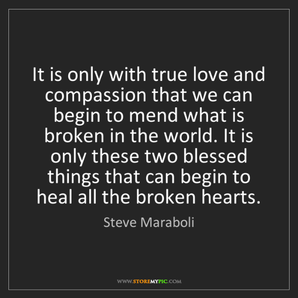 Steve Maraboli: It is only with true love and compassion that we can...