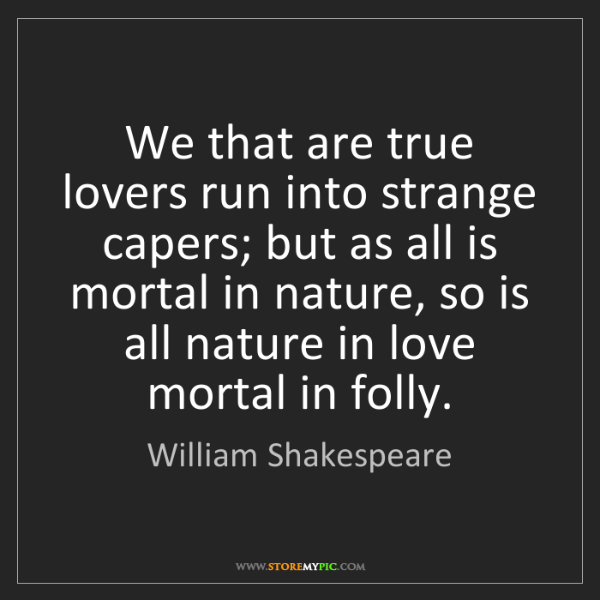 William Shakespeare: We that are true lovers run into strange capers; but...
