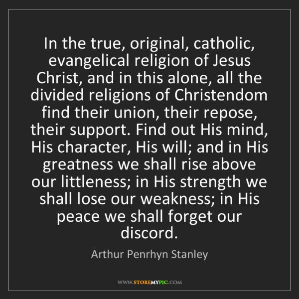 Arthur Penrhyn Stanley: In the true, original, catholic, evangelical religion...