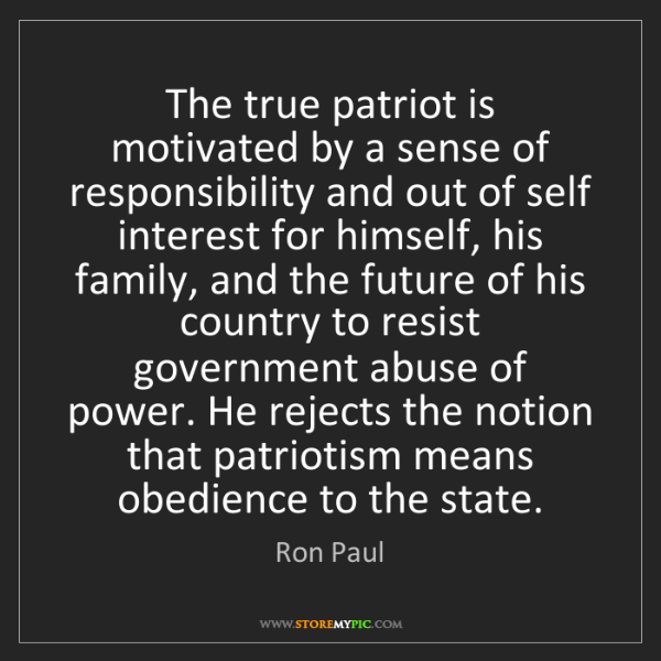 Ron Paul: The true patriot is motivated by a sense of responsibility...