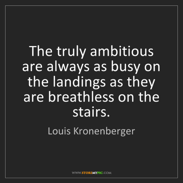 Louis Kronenberger: The truly ambitious are always as busy on the landings...