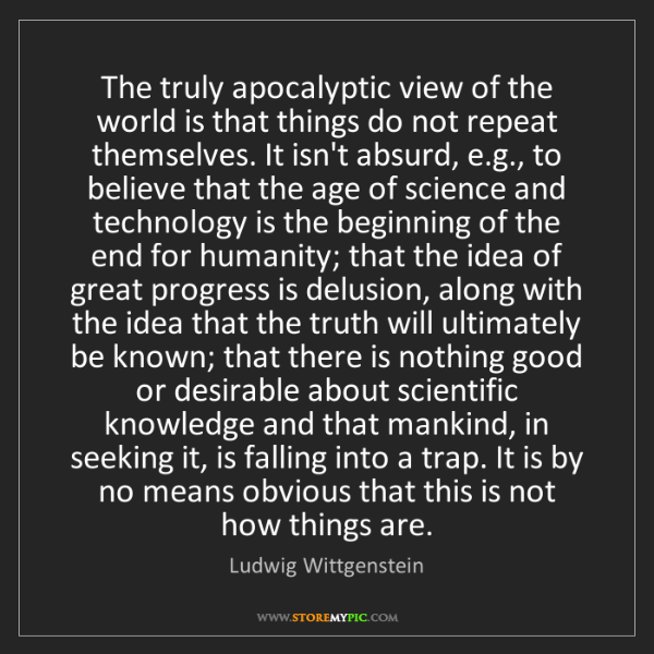 Ludwig Wittgenstein: The truly apocalyptic view of the world is that things...