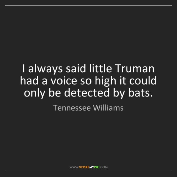 Tennessee Williams: I always said little Truman had a voice so high it could...