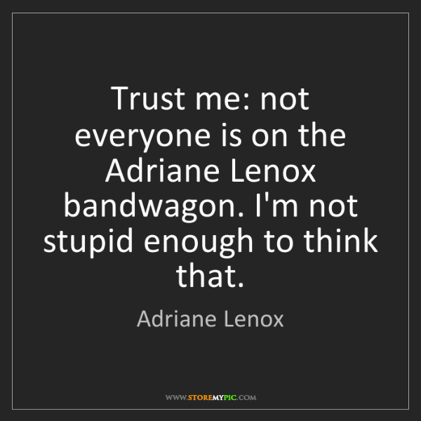 Adriane Lenox: Trust me: not everyone is on the Adriane Lenox bandwagon....