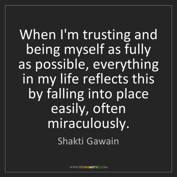 Shakti Gawain: When I'm trusting and being myself as fully as possible,...