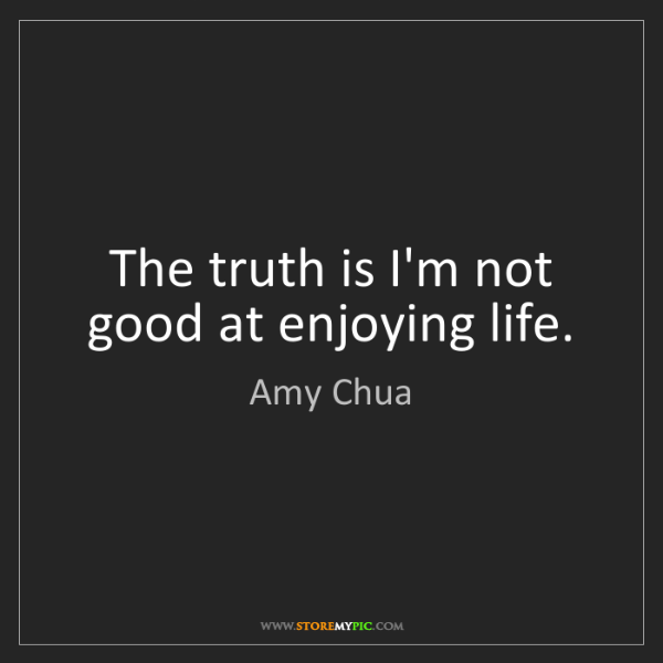 Enjoying My Life Quotes: Amy Chua: The Truth Is I'm Not Good At Enjoying Life