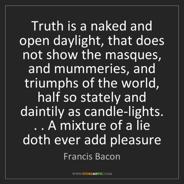 Francis Bacon: Truth is a naked and open daylight, that does not show...