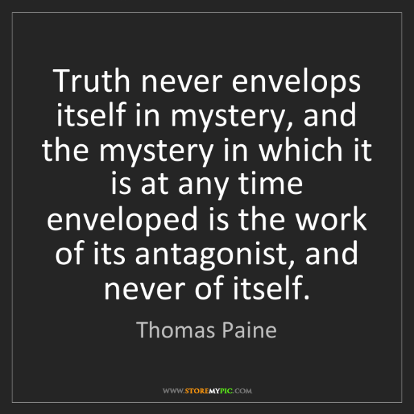 Thomas Paine: Truth never envelops itself in mystery, and the mystery...
