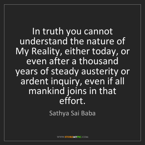 Sathya Sai Baba: In truth you cannot understand the nature of My Reality,...