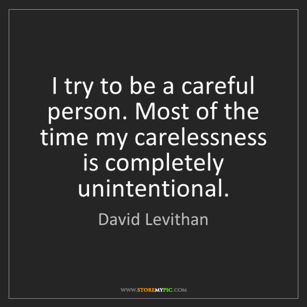 David Levithan: I try to be a careful person. Most of the time my carelessness...
