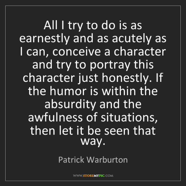 Patrick Warburton: All I try to do is as earnestly and as acutely as I can,...