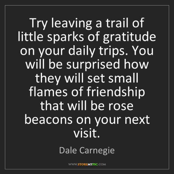 Dale Carnegie: Try leaving a trail of little sparks of gratitude on...