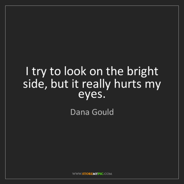 Dana Gould: I try to look on the bright side, but it really hurts...