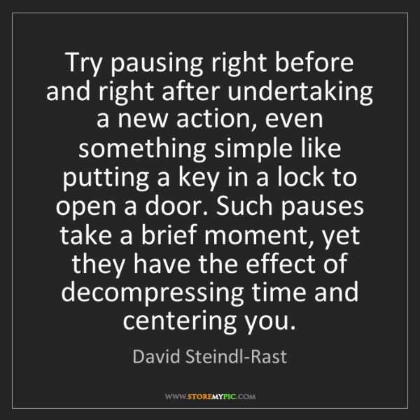 David Steindl-Rast: Try pausing right before and right after undertaking...