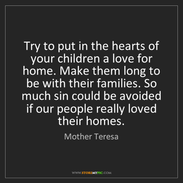 Mother Teresa: Try to put in the hearts of your children a love for...