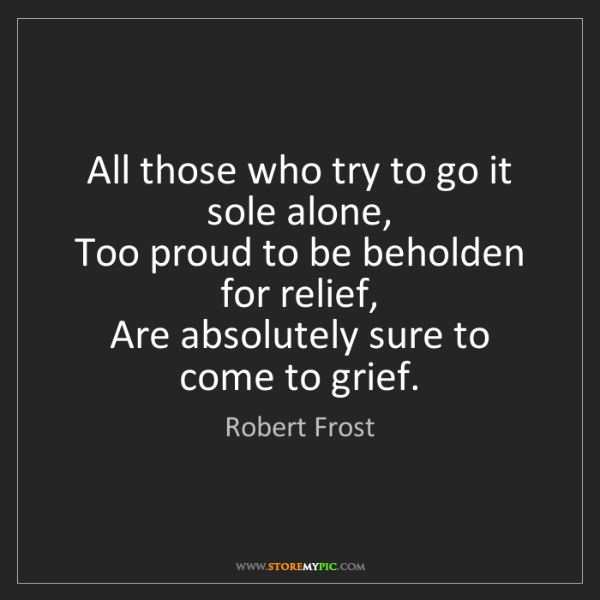 Robert Frost: All those who try to go it sole alone,   Too proud to...