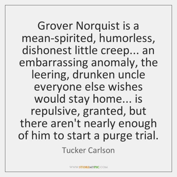 Grover Norquist is a mean-spirited, humorless, dishonest little creep... an embarrassing anomaly, ..