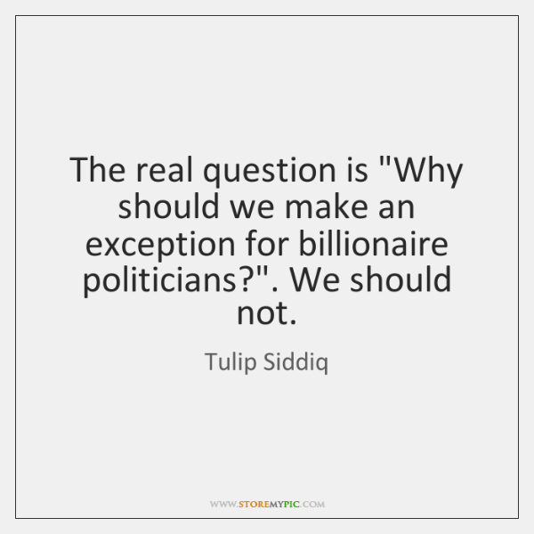 "The real question is ""Why should we make an exception for billionaire ..."