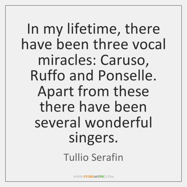 In my lifetime, there have been three vocal miracles: Caruso, Ruffo and ...