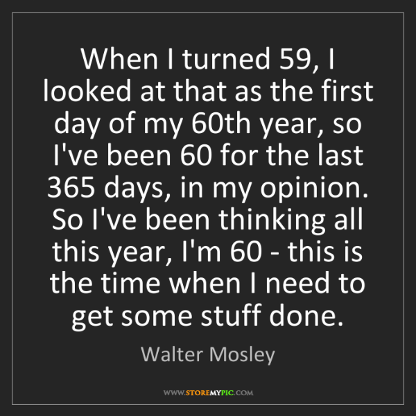 Walter Mosley: When I turned 59, I looked at that as the first day of...