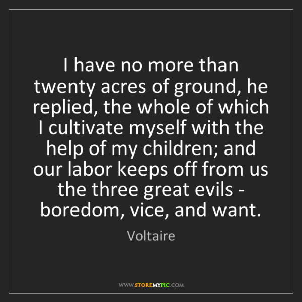 Voltaire: I have no more than twenty acres of ground, he replied,...
