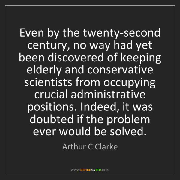 Arthur C Clarke: Even by the twenty-second century, no way had yet been...