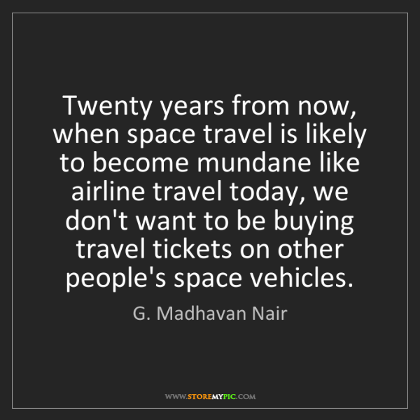 G. Madhavan Nair: Twenty years from now, when space travel is likely to...