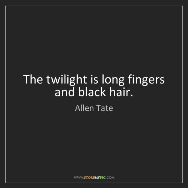 Allen Tate: The twilight is long fingers and black hair.