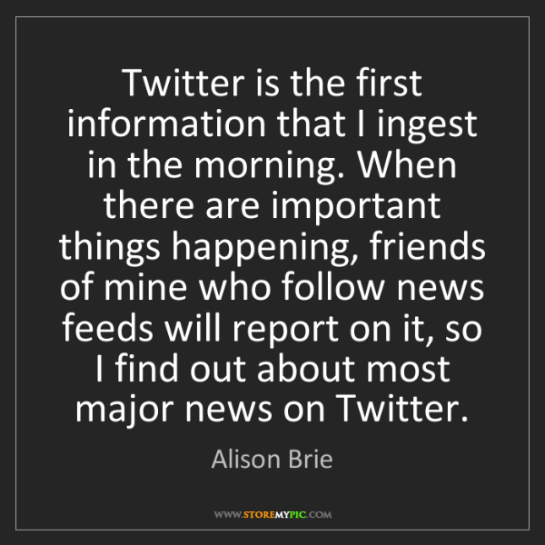 Alison Brie: Twitter is the first information that I ingest in the...