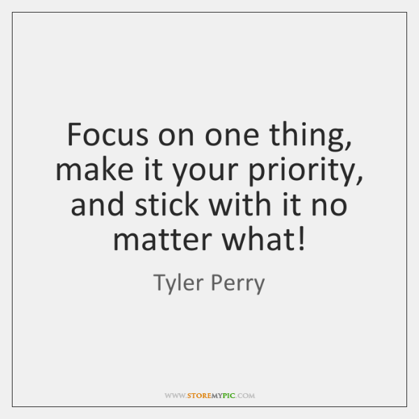 Focus on one thing, make it your priority, and stick with it ...