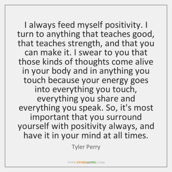 I always feed myself positivity. I turn to anything that teaches good, ...