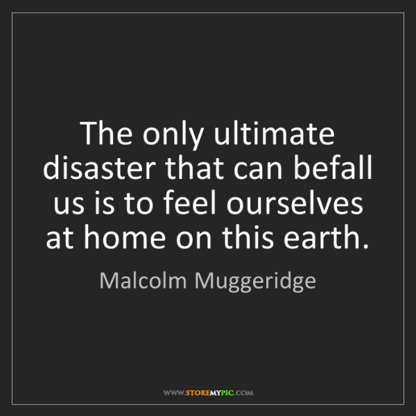 Malcolm Muggeridge: The only ultimate disaster that can befall us is to feel...