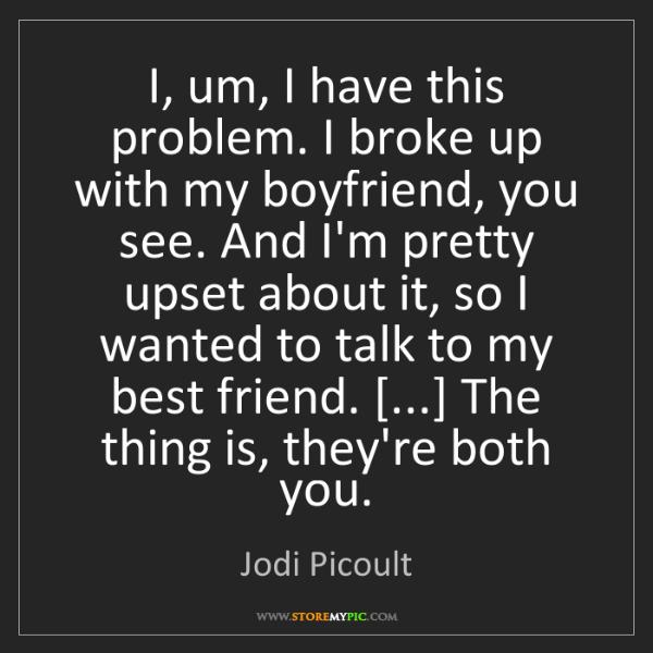 Jodi Picoult: I, um, I have this problem. I broke up with my boyfriend,...