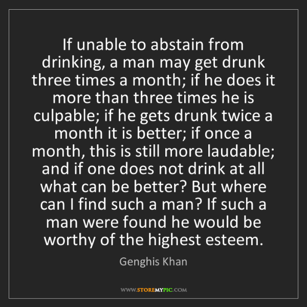 Genghis Khan: If unable to abstain from drinking, a man may get drunk...
