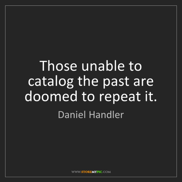 Daniel Handler: Those unable to catalog the past are doomed to repeat...