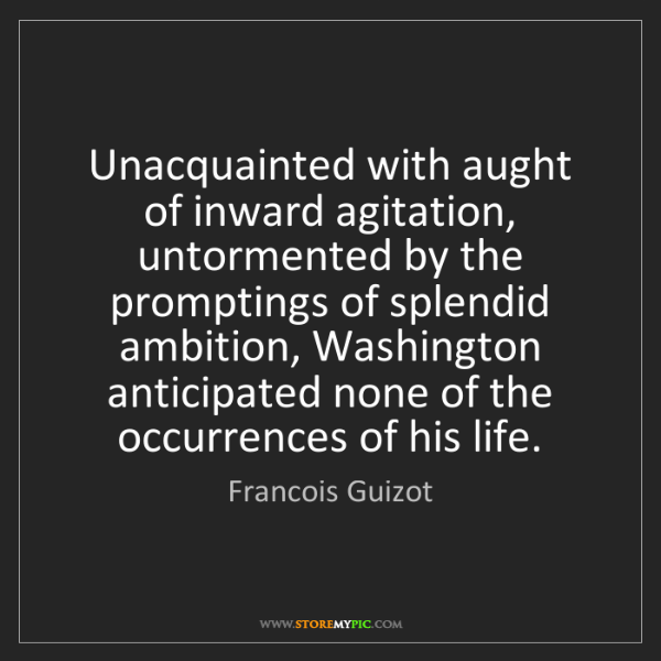 Francois Guizot: Unacquainted with aught of inward agitation, untormented...