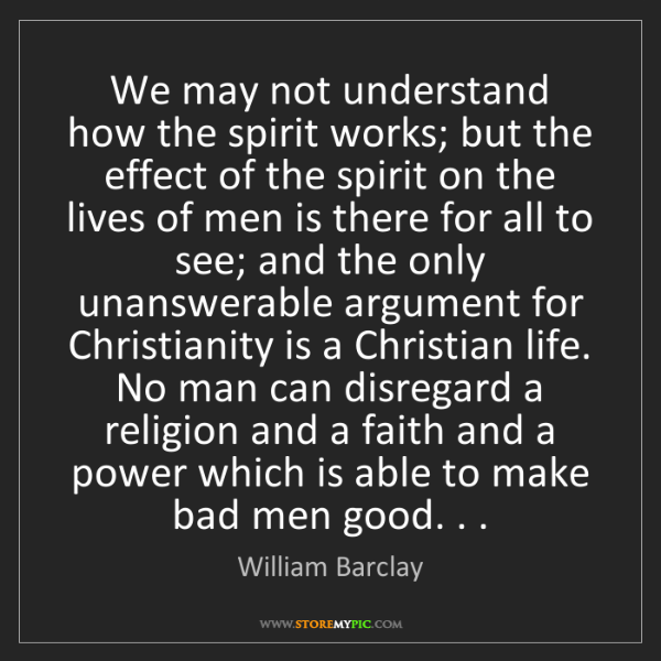 William Barclay: We may not understand how the spirit works; but the effect...