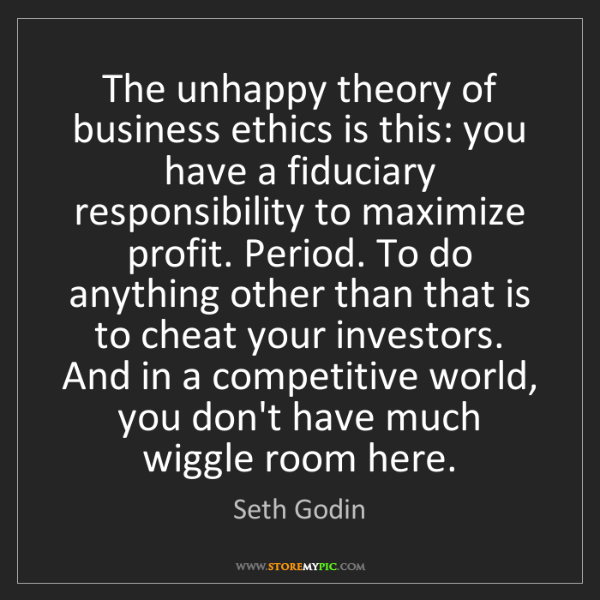 Seth Godin: The unhappy theory of business ethics is this: you have...