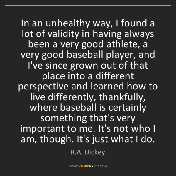 R.A. Dickey: In an unhealthy way, I found a lot of validity in having...