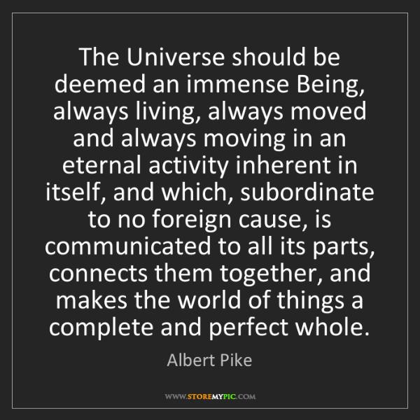 Albert Pike: The Universe should be deemed an immense Being, always...