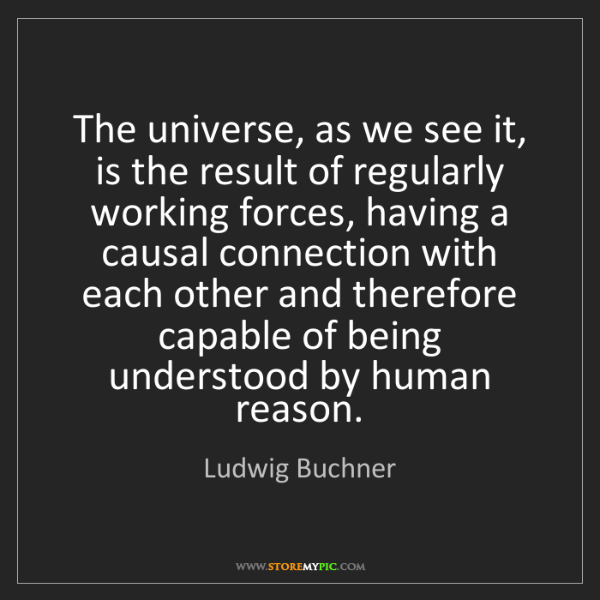 Ludwig Buchner: The universe, as we see it, is the result of regularly...