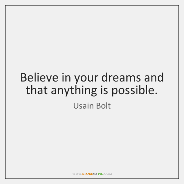 Believe in your dreams and that anything is possible.