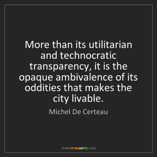 Michel De Certeau: More than its utilitarian and technocratic transparency,...