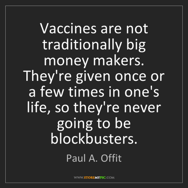 Paul A. Offit: Vaccines are not traditionally big money makers. They're...