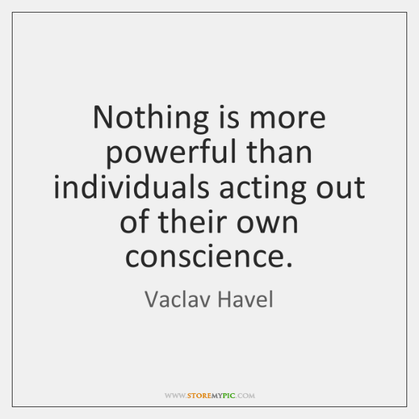 Nothing is more powerful than individuals acting out of their own conscience.