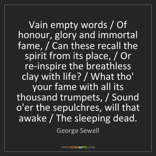George Sewell: Vain empty words / Of honour, glory and immortal fame,...
