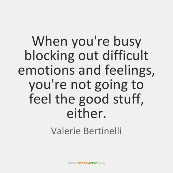 When you're busy blocking out difficult emotions and feelings, you're not going ...